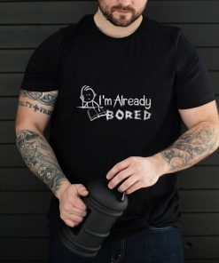 I'm Already Bored Stick Figure Novelty Sarcasm Funny T Shirt T Shirt