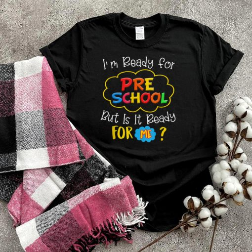 I'm Ready For Preschool But Is It Ready For Me T Shirt