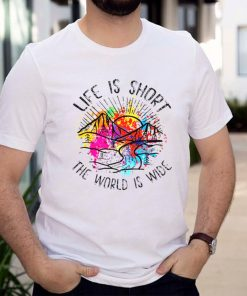 Life is short the world is wide shirt