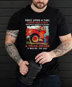 Once upon A Time There Was A Boy Who really Wanted To Become A Truck Driver It Was Me The End Shirt