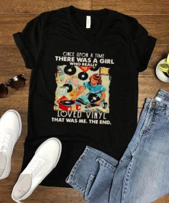 Once upon A Time There Was A Girl Who really Loved Vinyl It Was Me The End Shirt