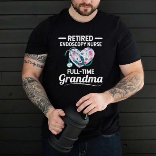 Retired Endoscopy Nurse Full Time Grandma Heart Flower T Shirt
