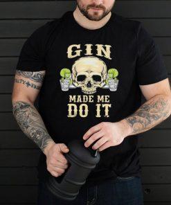Skull gin made me do it shirt