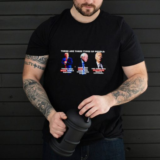 There are three types of people Trump make things happen Biden dont know whats happening shirt