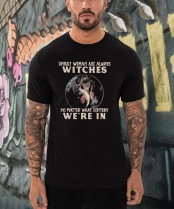 Unruly woman are always witches no matter what century were in shirt