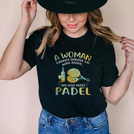A Woman Cannot Survive On Wine Alone She Also Needs Padel shirt