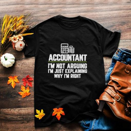 Accountant Im Not Arguing Im Just Explaining Why Im Right Shirt