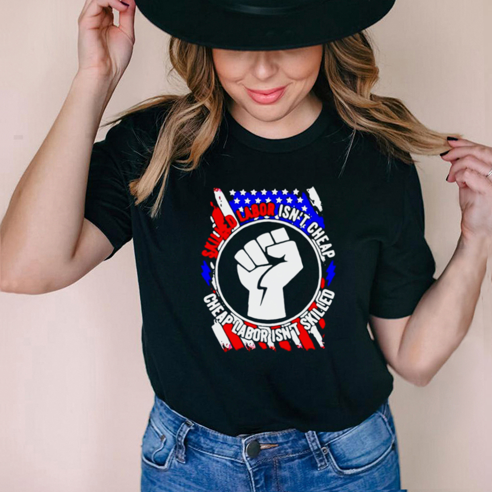 American Flag Skilled Labor Isnt Cheap Cheap Labor Isnt Skilled T shirt