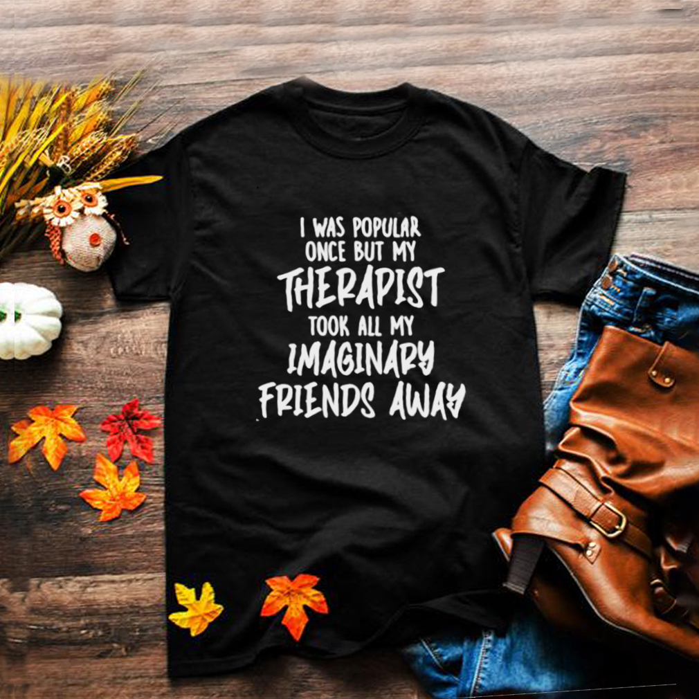 Awesome i Was Popular Once But My Therapist Took All My Imaginary Friends Away Shirt