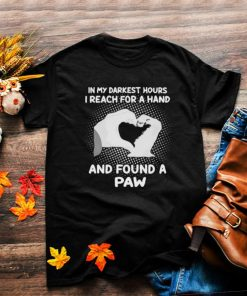 Awesome in my darkest hours i reach for a hand and found a paw shirt