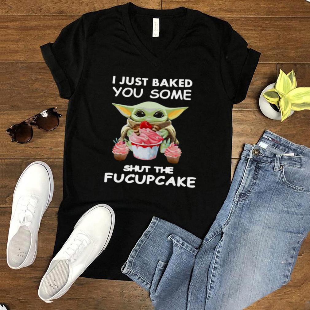 Baby Yoda I Just Baked You Some Shut The Fucupcake T shirt