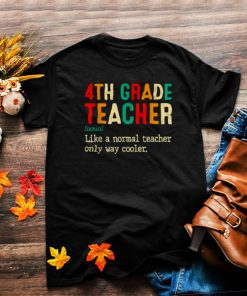 Back To School Fourth Grade Definition 4th Grade Like A Normal Teacher Only Way Cooler T Shirt