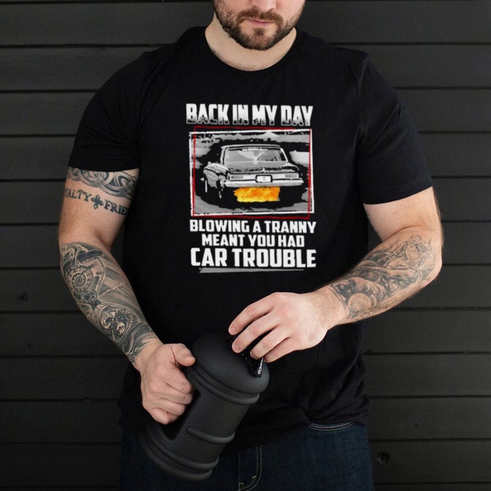 Back in my day blowing a tranny meant you had car trouble shirt