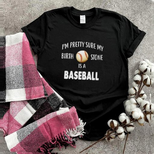 Baseball Im Pretty Sure My Birth Stone Is A Baseball Shirt
