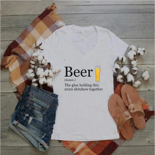 Beer The Glue Holding This 2020 Shitshow Together tshirt