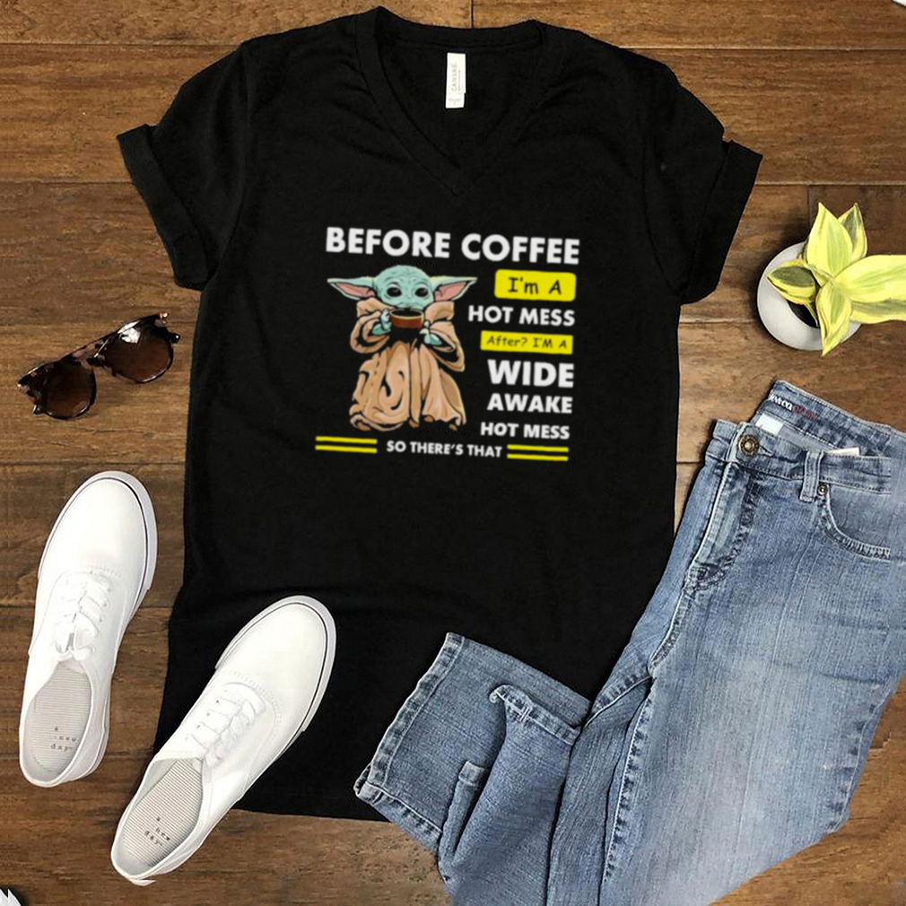 Before Coffee Im A Hot Mess After Im A Wide Awake Hot Mess So Theres That Babyyoda Shirt