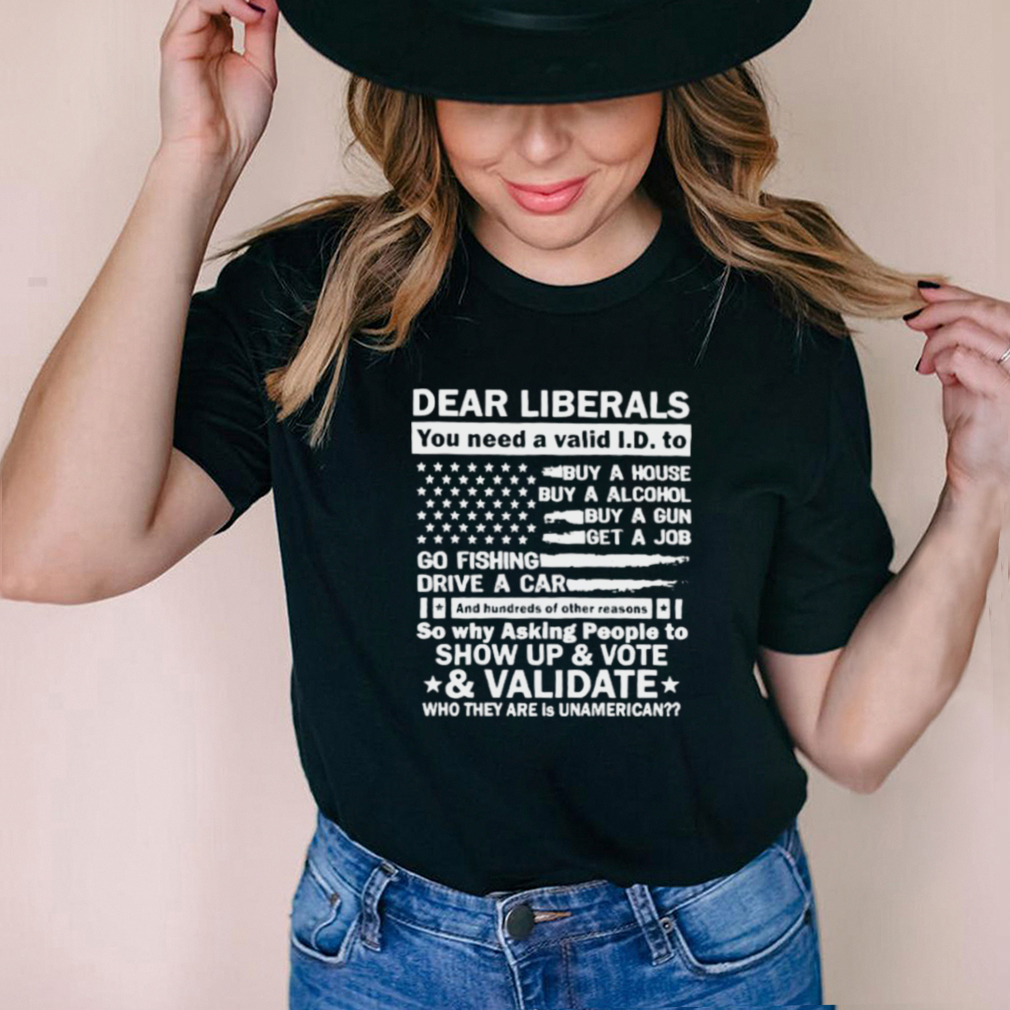 Best dear liberals you need a valid and hundreds of other reasons so why asking people to show up and vote usa flag shirt
