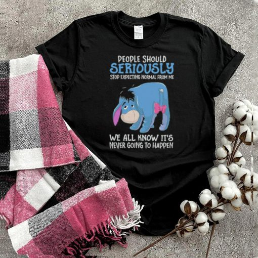Best people Should Seriously Stop Expecting Normal From Me We All Know ITs Never Going To Happen Shirt