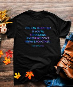 Best you Can Talk To Me If Youre Struggling Even If We Dont Know Each Other Shirt