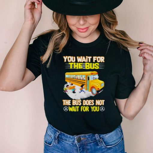 Best you Wait For The Bus The Bus Does Not Wait For You Shirt