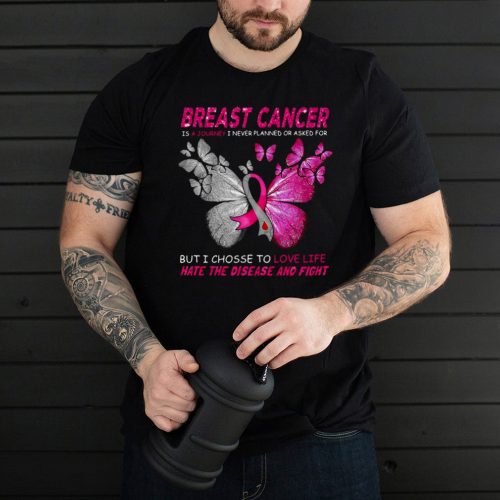 Breast Cancer Is A Journey I Never Planned Or Asked For But I Chosse To Love Life Hate The Disease And Fight T shirt