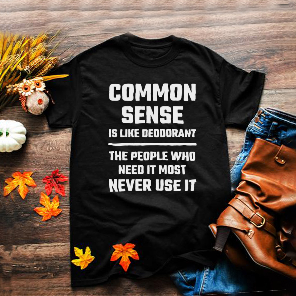 Common Sense Is Like Deodorant People Who Need It Never Use T shirt