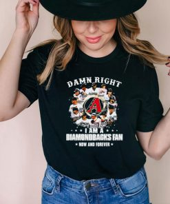 Damn right I am a diamondbacks fan now and forever shirt