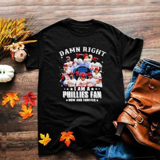 Damn right I am a phillies fan now and forever shirt