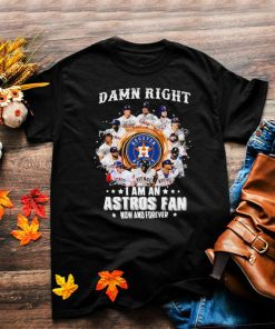 Damn right I am an astros fan now and forever shirt