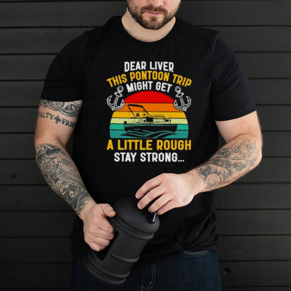 Dear Liver This Pontoon Trip Might Get A Little Rough Stay Strong Vintage Shirt