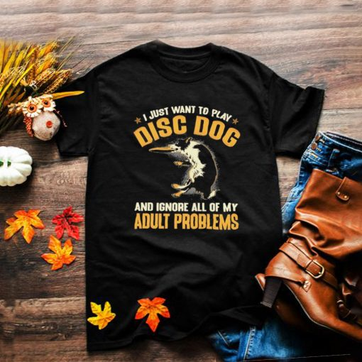 Disc dog adult problems I just want to play disc dog and ignore all of my adult problems shirt