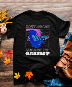 Dont ask me I am just the bassist shirt