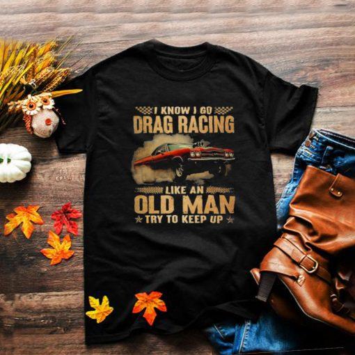 Drag racing like an old man I know I go drag racing like an old man try to keep up shirt