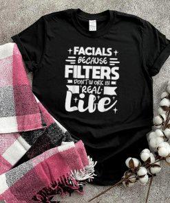 Facials Because Filters Dont Work Esthetician Beautician shirt