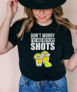 Funny dont Worry Ive Had Both My Shots Shirt