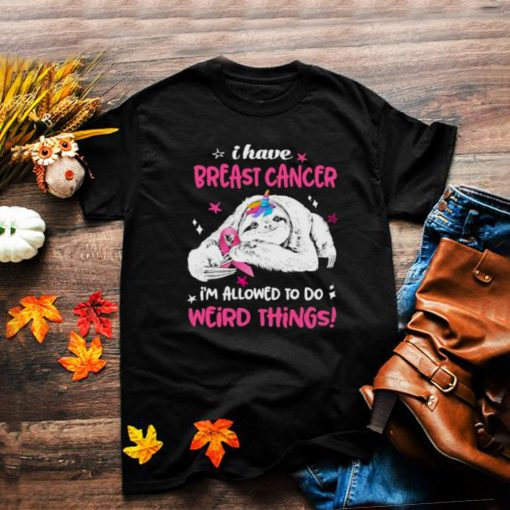 Funny i Have Breast Cancer Im Allowed To Do Weird Thing Sloth Shirt