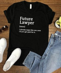 Future Lawyer I Already Argue Like One Soon Ill Just Get Paid For It T Shirt