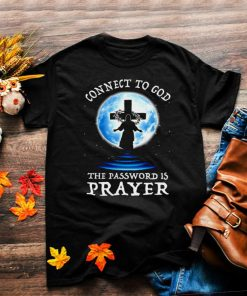 God Ascended To Heaven Connect To God The Password Is Prayer T shirt