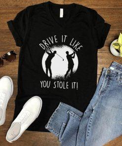 Golfing Drive It Like You Stole It Golf T shirt