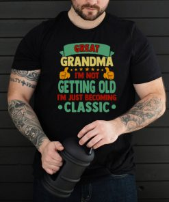 Great Grandma Im Not Getting Old Im Just Becoming Classic T shirt