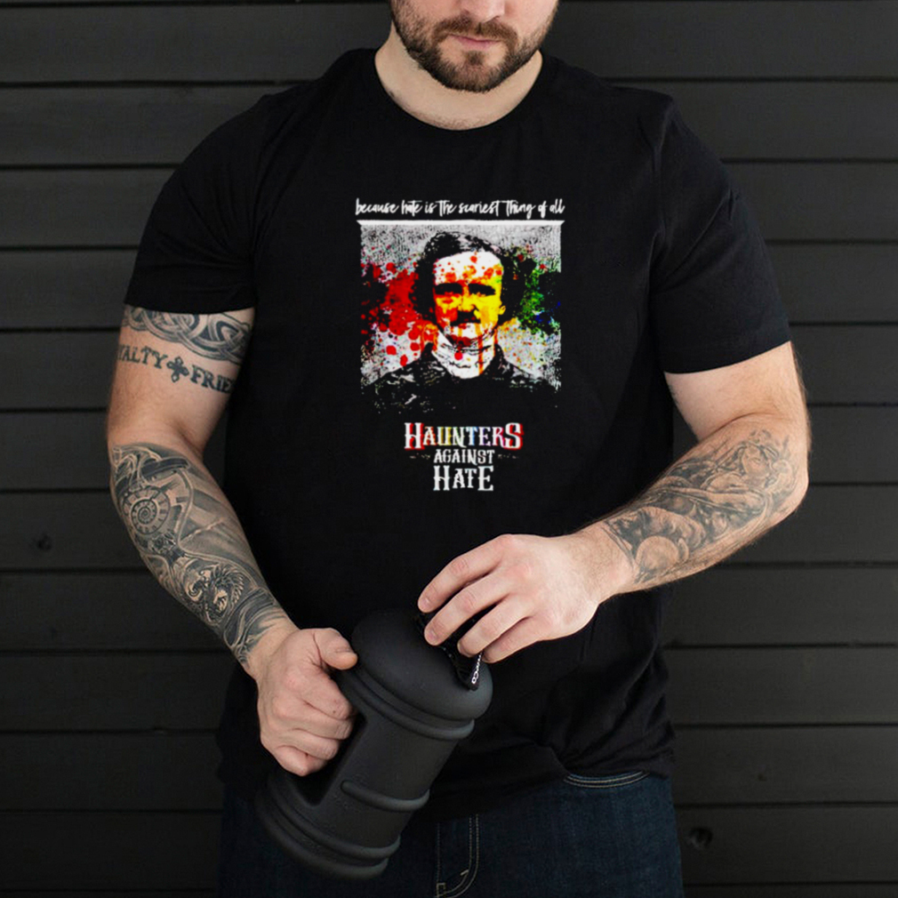 Haunters against hate because hate is the scariest shirt
