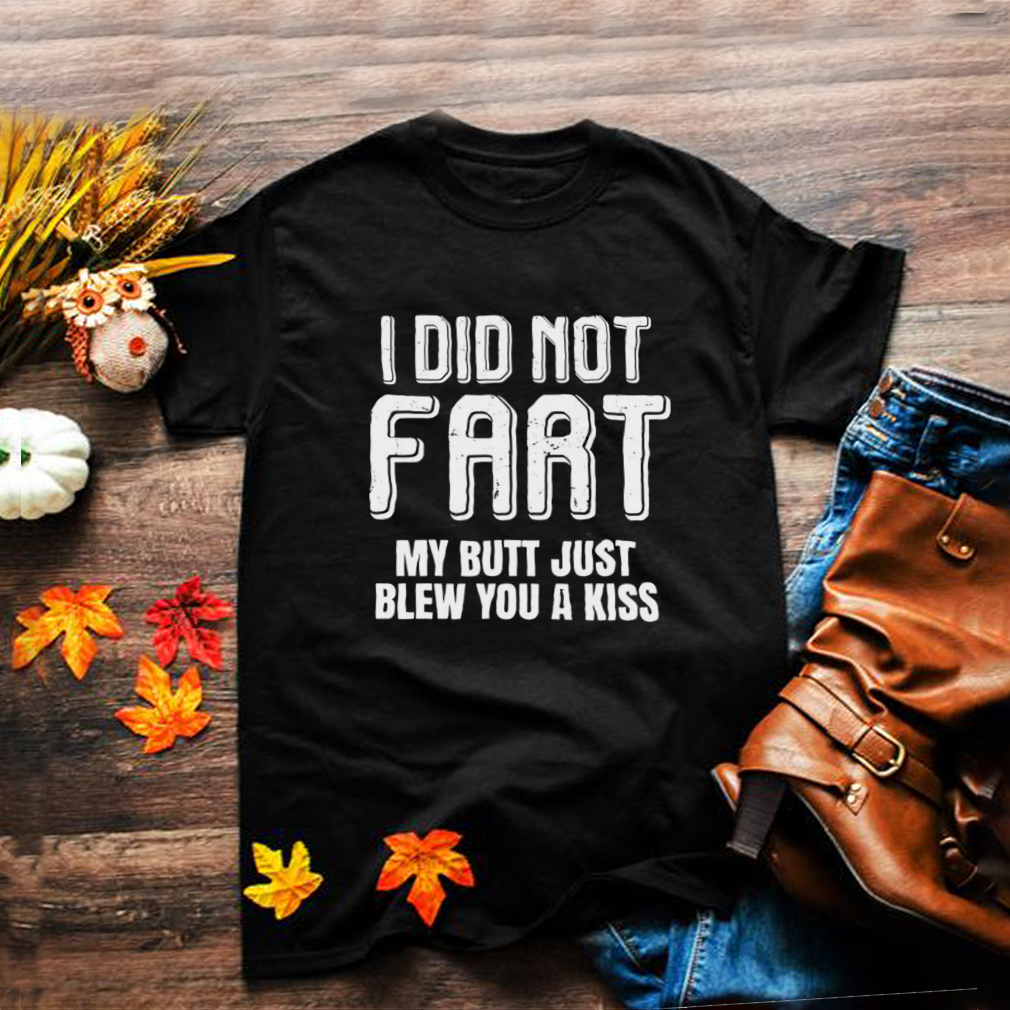 I Didnt Fart My Butt Just Blew You A Kiss T shirt