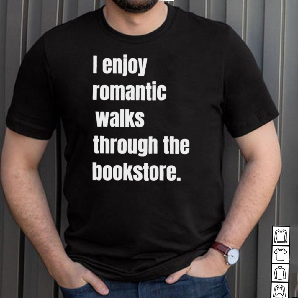 I Enjoy Romantic Walks Through The Bookstore T Shirt