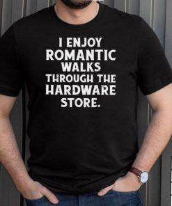 I Enjoy Romantic Walks Through the Hardware Store T Shirt