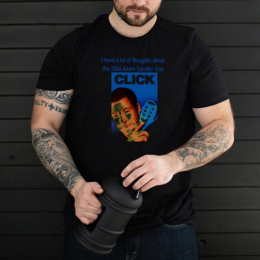 I Have A Lot Of Thoughts About The 2006 Adam Sandler Film Click T shirt