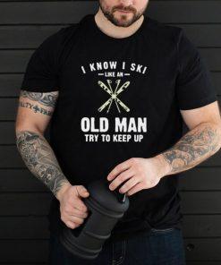 I Know I Ski Like An Old Man Try To Keep Up T shirt