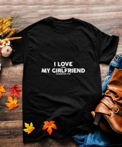 I LOVE MY GIRLFRIEND IT WHEN can decide what to eat T Shirt