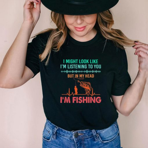 I Might Look Like Im Listening To You But In My Head Im Fishing Heartbeat t shirt