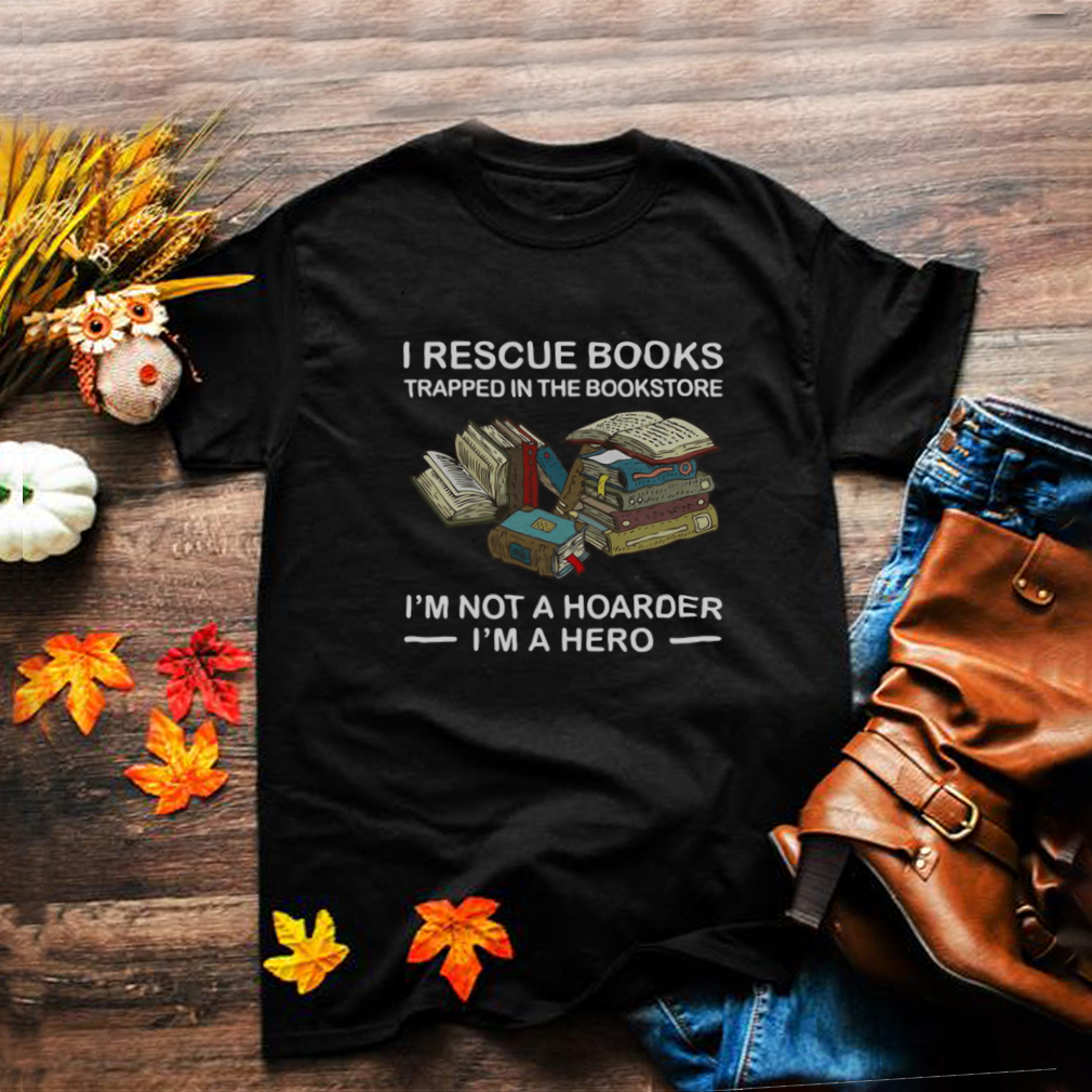 I Rescue Books Trapped In The Bookstore Im Not A Hoarder Im A Hero T shirt
