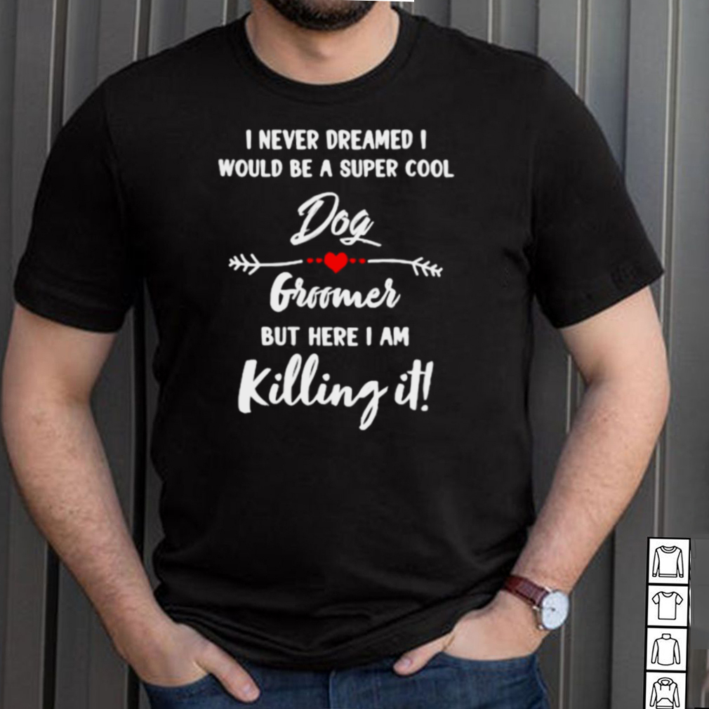 I never dreamed i would be a super cool dog groomer but here i am killing it T Shirt